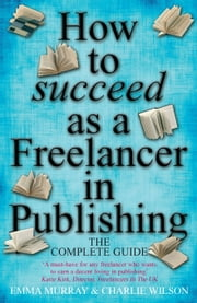 How To Succeed As A Freelancer In Publishing ebook by Emma Murray,Charlie Wilson