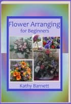 Flower Arranging for Beginners ebook by Kathy Barnett