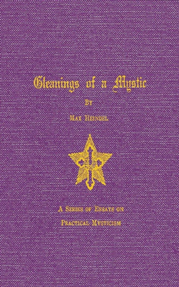 Gleaning of a Mystic - Essays on Practical Mysticism ebook by Max Heindel Heindel