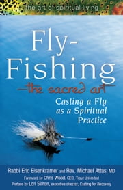 Fly-FishingThe Sacred Art: Casting a Fly as a Spiritual Practice ebook by Rabbi Eric Eisenkramer, Rev. Michael Attas