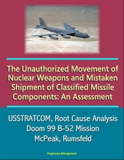 The Unauthorized Movement of Nuclear Weapons and Mistaken Shipment of Classified Missile Components: An Assessment - USSTRATCOM, Root Cause Analysis, Doom 99 B-52 Mission, McPeak, Rumsfeld ebook by Progressive Management