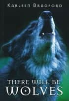 There Will Be Wolves ebook by Karleen Bradford
