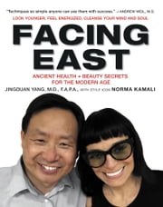 Facing East - Ancient Health and Beauty Secrets for the Modern Age ebook by Jingduan Yang,Norma Kamali