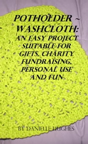 Potholder ~ Washcloth: An easy project. Suitable for gifts, charity fundraising, personal use and fun. ebook by Danielle Hughes