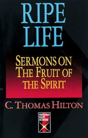 Ripe Life - Sermons on the Fruit of the Spirit ebook by C. Thomas Hilton