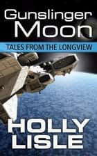 Gunslinger Moon: Tales from the Longview 4 ebook by Holly Lisle