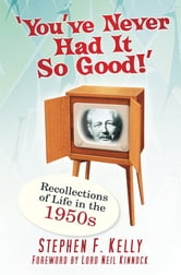 You've Never Had It So Good! - Recollections of Life in the 1950s ebook by Stephen F Kelly
