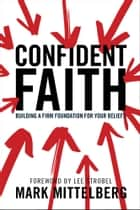 Confident Faith - Building a Firm Foundation for Your Beliefs ebook by Mark Mittelberg, Lee Strobel