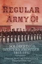 Regular Army O! - Soldiering on the Western Frontier, 1865–1891 ebook by Douglas C. McChristian, Robert M. Utley