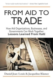 From Aid to Trade: How Aid Organizations, Businesses, and Governments Can Work Together: Lessons Learned from Haiti ebook by Jean-Louis, Daniel