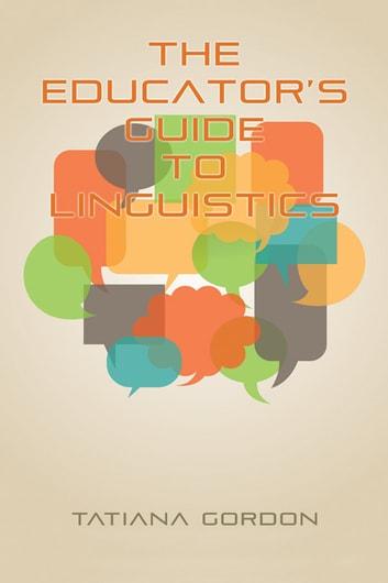 The Educator's Guide to Linguistics - A Textbook for Language Teachers ebook by Tatiana Gordon