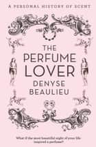 The Perfume Lover: A Personal Story of Scent ebook by Denyse Beaulieu