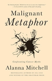 Malignant Metaphor - The Hidden Meaning of Cancer ebook by Alanna Mitchell