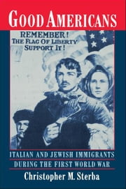 Good Americans: Italian and Jewish Immigrants During the First World War ebook by Christopher M. Sterba