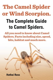 The Camel Spider or Wind Scorpion. The Complete Guide to Camel Spiders. All You Need to Know About Camel Spiders. Facts Including Size, Speed, Bite and Habitat. ebook by Hathai Ross