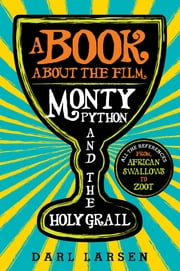 A Book about the Film Monty Python and the Holy Grail - All the References from African Swallows to Zoot ebook by Darl Larsen