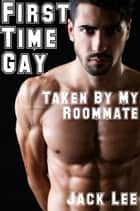 First Time Gay: Taken by My Roommate - First Time Gay, #1 ebook by Jack Lee