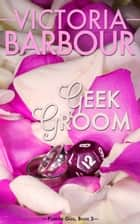 Geek Groom - Forever Geek Trilogy, #2 ebook by Victoria Barbour