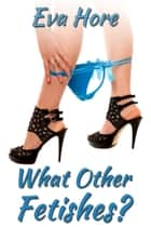 What Other Fetishes? ebook by Eva Hore