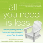 All You Need Is Less - The Eco-friendly Guide to Guilt-Free Green Living and Stress-Free Simplicity ebook by Madeleine Somerville,Billee Sharp