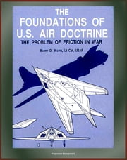 The Foundations of U.S. Air Doctrine: The Problem of Friction in War - Airpower Strategy, World War II Bomber Offensive Plan, Korea, Douhet, Billy Mitchell, Clausewitzian Doctrine ebook by Progressive Management