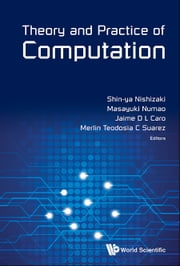 Theory and Practice of Computation - Proceedings of Workshop on Computation: Theory and Practice WCTP2013 ebook by Shin-ya Nishizaki,Masayuki Numao,Jaime D L Caro;Merlin Teodosia C Suarez