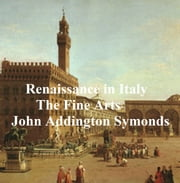 Renaissance in Italy: The Fine Arts ebook by John Addington Symonds