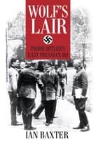 Wolf's Lair - Inside Hitler's East Prussian HQ ebook by Ian Baxter