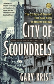 City of Scoundrels - The 12 Days of Disaster That Gave Birth to Modern Chicago ebook by Gary Krist