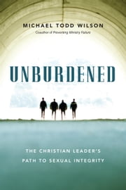Unburdened - The Christian Leader's Path to Sexual Integrity ebook by Michael Todd Wilson