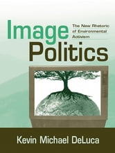 Image Politics - The New Rhetoric of Environmental Activism ebook by Kevin Michael DeLuca