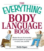 The Everything Body Language Book - Decipher signals, see the signs and read people's emotions—without a word! ebook by Shelly Hagen