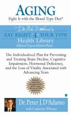 Aging: Fight it with the Blood Type Diet - The Individualized Plan for Preventing and Treating Brain Impairment, Hormonal D eficiency, and the Loss of Vitality Associated with Advancing Years ebook by Catherine Whitney, Dr. Peter J. D'Adamo