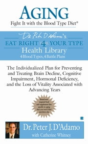Aging: Fight it with the Blood Type Diet - The Individualized Plan for Preventing and Treating Brain Impairment, Hormonal D eficiency, and the Loss of Vitality Associated with Advancing Years ebook by Catherine Whitney,Peter J. D'Adamo