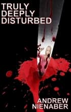 Truly, Deeply Disturbed ebook by Andrew Nienaber