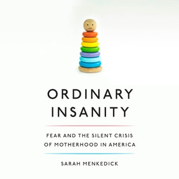 Ordinary Insanity - Fear and the Silent Crisis of Motherhood in America audiobook by Sarah Menkedick