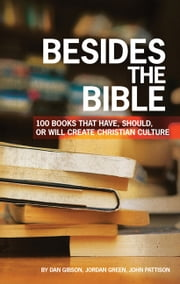 Besides the Bible - 100 Books that Have, Should, or Will Create Christian Culture ebook by Dan Gibson,Jordan Green,John Pattison