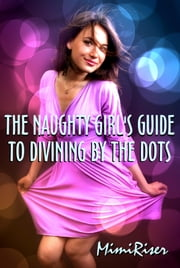 The Naughty Girl's Guide to Divining by the Dots ebook by Mimi Riser