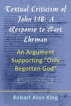"Textual Criticism of John 1:18: A Response to Bart Ehrman, An Argument Supporting ""Only-Begotten God"" ebook by Robert Alan King"