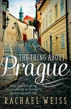 The Thing About Prague... - How I Gave It All Up For a New Life in Europe's Most Eccentric City ebook by Rachael Weiss