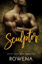 Sculptor - An Ex-Navy SEAL Romance ebook by Rowena