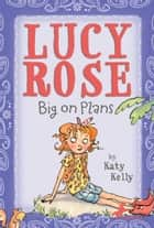 Lucy Rose: Big on Plans ebook by Katy Kelly, Adam Rex