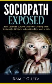 Sociopath Exposed: Your Ultimate Survival Guide To Dealing With Sociopaths At Work, In Relationships, And In Life - Sociopath, Antisocial Personality Disorder, ASPD, Manipulation ebook by Ramit Gupta
