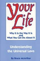 Your Life - Why It Is the Way It Is and What You Can Do About It ebook by Bruce McArthur