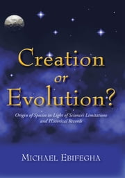 Creation or Evolution? - Origin of Species in Light of Science's Limitations and Historical Records ebook by Michael Ebifegha