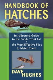 Handbook of Hatches - Introductory Guide to the Foods Trout Eat & the Most Effective Flies to Match Them ebook by Dave Hughes