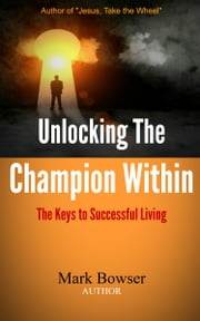 Unlocking the Champion Within - The Keys to Successful Living ebook by Mark Bowser