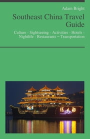Southeast China Travel Guide: Culture - Sightseeing - Activities - Hotels - Nightlife - Restaurants – Transportation ebook by Adam Bright