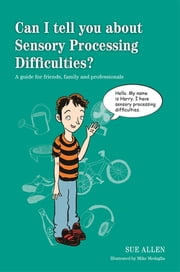 Can I tell you about Sensory Processing Difficulties? - A guide for friends, family and professionals ebook by Sue Allen,Mike Medaglia