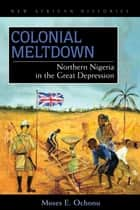 Colonial Meltdown - Northern Nigeria in the Great Depression ebook by Moses E. Ochonu